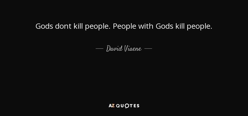 Gods dont kill people. People with Gods kill people. - David Viaene
