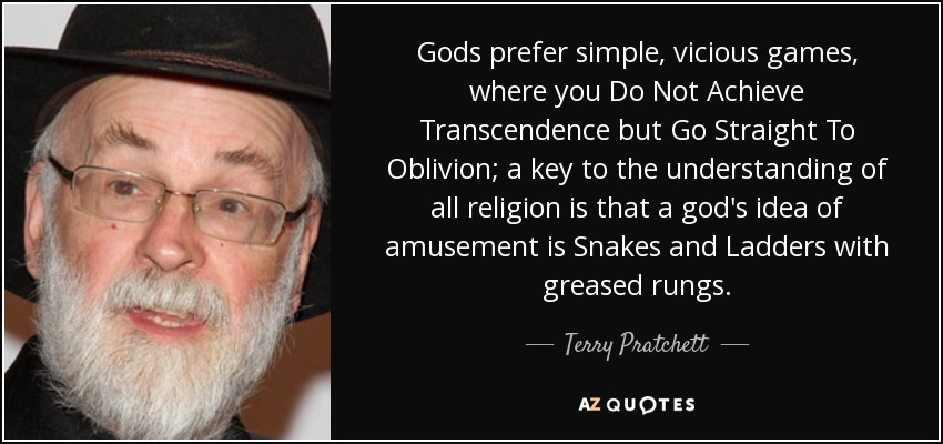 Gods prefer simple, vicious games, where you Do Not Achieve Transcendence but Go Straight To Oblivion; a key to the understanding of all religion is that a god's idea of amusement is Snakes and Ladders with greased rungs. - Terry Pratchett