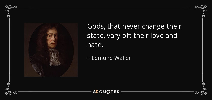 Gods, that never change their state, vary oft their love and hate. - Edmund Waller