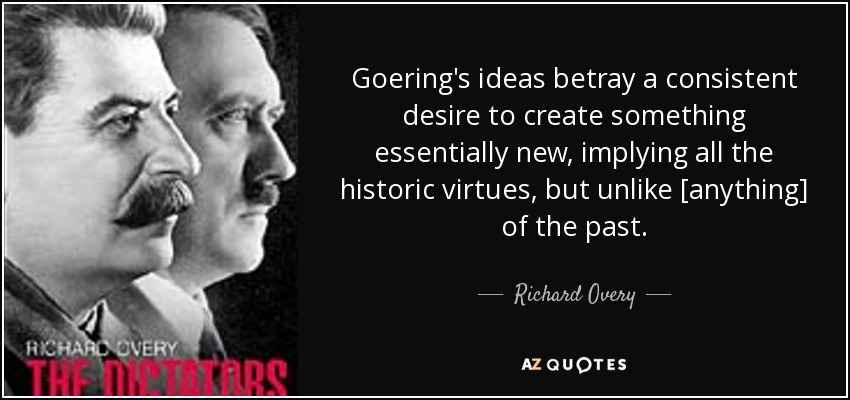Goering's ideas betray a consistent desire to create something essentially new, implying all the historic virtues, but unlike [anything] of the past. - Richard Overy