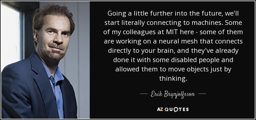 Going a little further into the future, we'll start literally connecting to machines. Some of my colleagues at MIT here - some of them are working on a neural mesh that connects directly to your brain, and they've already done it with some disabled people and allowed them to move objects just by thinking. - Erik Brynjolfsson