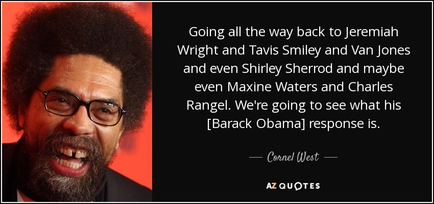 Going all the way back to Jeremiah Wright and Tavis Smiley and Van Jones and even Shirley Sherrod and maybe even Maxine Waters and Charles Rangel. We're going to see what his [Barack Obama] response is. - Cornel West