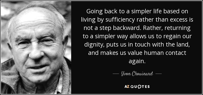 Going back to a simpler life based on living by sufficiency rather than excess is not a step backward. Rather, returning to a simpler way allows us to regain our dignity, puts us in touch with the land, and makes us value human contact again. - Yvon Chouinard
