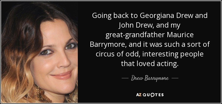 Going back to Georgiana Drew and John Drew, and my great-grandfather Maurice Barrymore, and it was such a sort of circus of odd, interesting people that loved acting. - Drew Barrymore