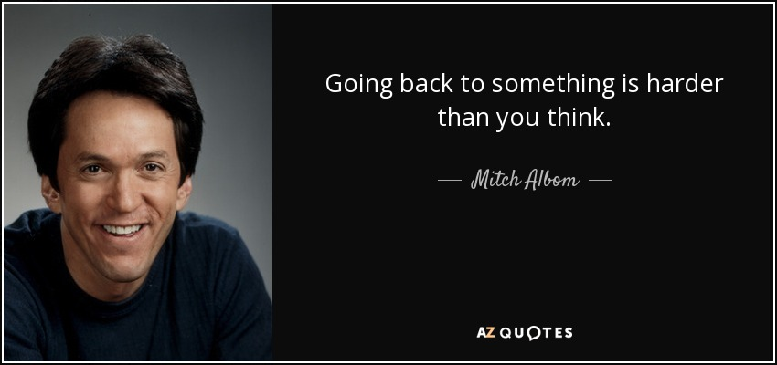Going back to something is harder than you think. - Mitch Albom