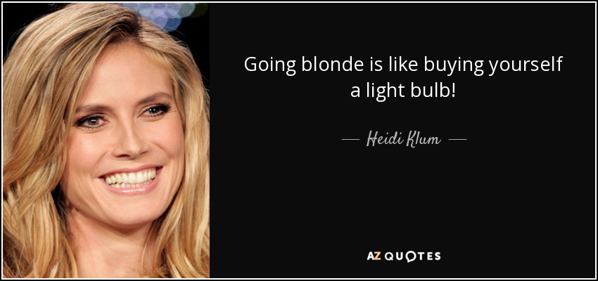 Going blonde is like buying yourself a light bulb! - Heidi Klum
