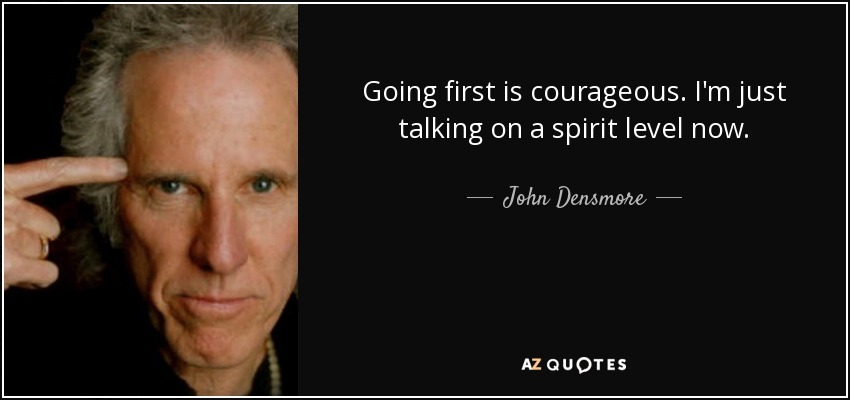 Going first is courageous. I'm just talking on a spirit level now. - John Densmore
