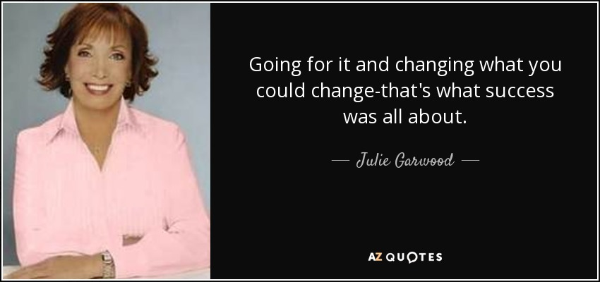 Going for it and changing what you could change-that's what success was all about. - Julie Garwood