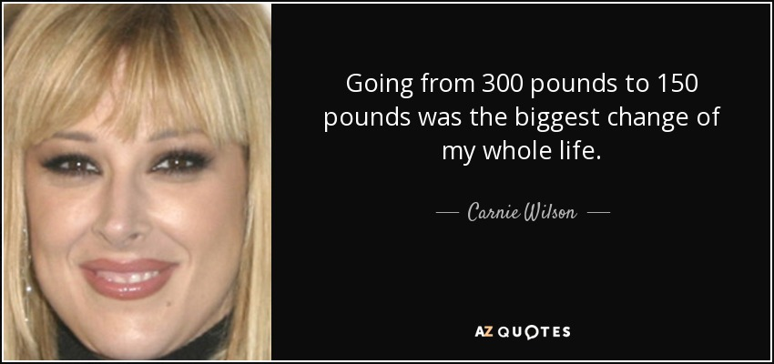 Going from 300 pounds to 150 pounds was the biggest change of my whole life. - Carnie Wilson