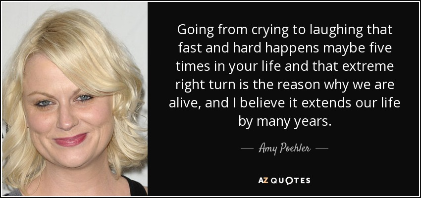 Amy Poehler Quote Going From Crying To Laughing That Fast And Hard