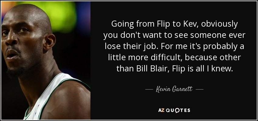 Going from Flip to Kev, obviously you don't want to see someone ever lose their job. For me it's probably a little more difficult, because other than Bill Blair, Flip is all I knew. - Kevin Garnett