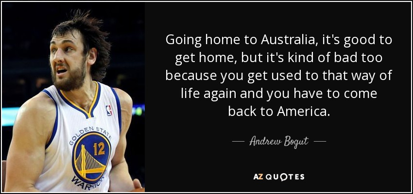 Going home to Australia, it's good to get home, but it's kind of bad too because you get used to that way of life again and you have to come back to America. - Andrew Bogut