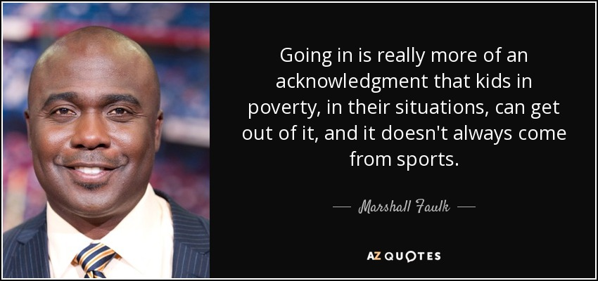Going in is really more of an acknowledgment that kids in poverty, in their situations, can get out of it, and it doesn't always come from sports. - Marshall Faulk