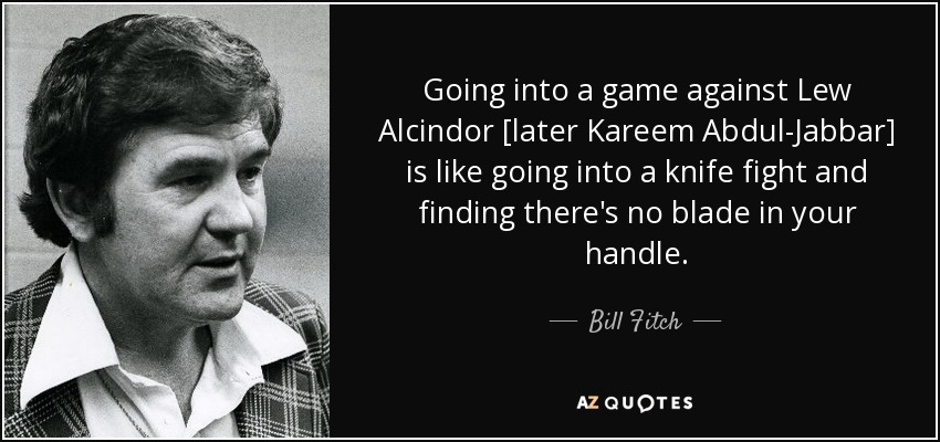 Going into a game against Lew Alcindor [later Kareem Abdul-Jabbar] is like going into a knife fight and finding there's no blade in your handle. - Bill Fitch