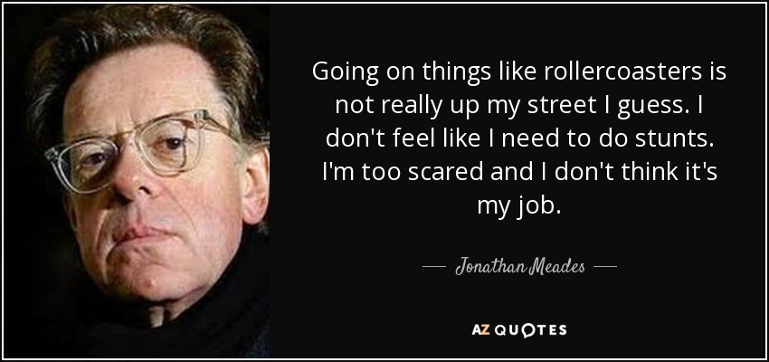Going on things like rollercoasters is not really up my street I guess. I don't feel like I need to do stunts. I'm too scared and I don't think it's my job. - Jonathan Meades