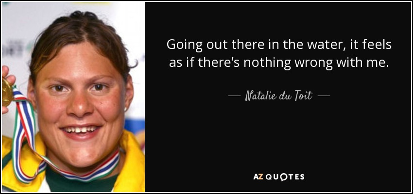 Going out there in the water, it feels as if there's nothing wrong with me. - Natalie du Toit