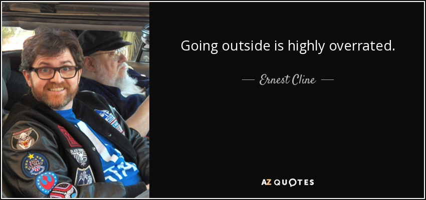 Going outside is highly overrated. - Ernest Cline