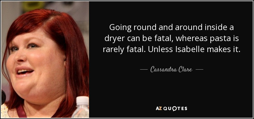Going round and around inside a dryer can be fatal, whereas pasta is rarely fatal. Unless Isabelle makes it. - Cassandra Clare