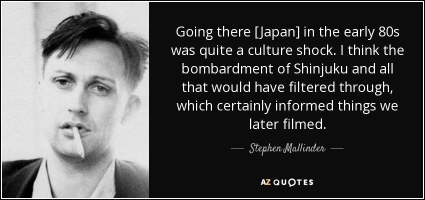 Going there [Japan] in the early 80s was quite a culture shock. I think the bombardment of Shinjuku and all that would have filtered through, which certainly informed things we later filmed. - Stephen Mallinder