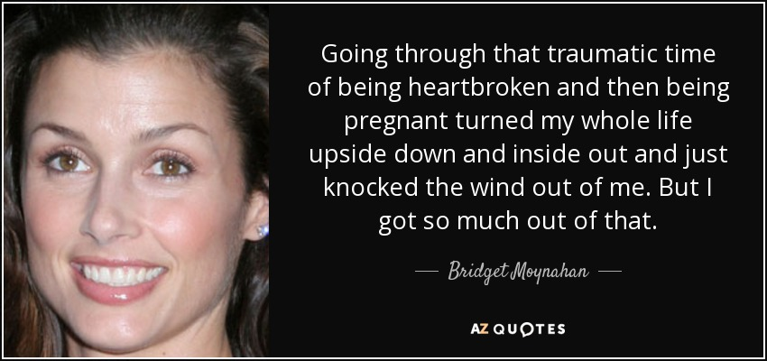 Going through that traumatic time of being heartbroken and then being pregnant turned my whole life upside down and inside out and just knocked the wind out of me. But I got so much out of that. - Bridget Moynahan