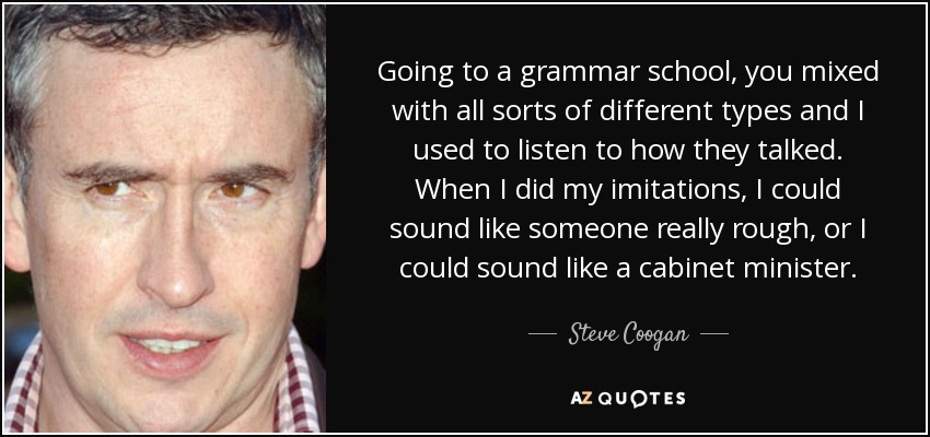 Going to a grammar school, you mixed with all sorts of different types and I used to listen to how they talked. When I did my imitations, I could sound like someone really rough, or I could sound like a cabinet minister. - Steve Coogan