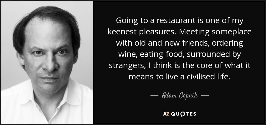 Going to a restaurant is one of my keenest pleasures. Meeting someplace with old and new friends, ordering wine, eating food, surrounded by strangers, I think is the core of what it means to live a civilised life. - Adam Gopnik