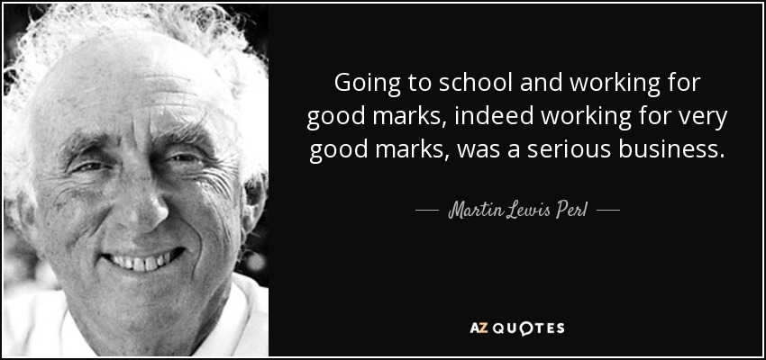 Going to school and working for good marks, indeed working for very good marks, was a serious business. - Martin Lewis Perl