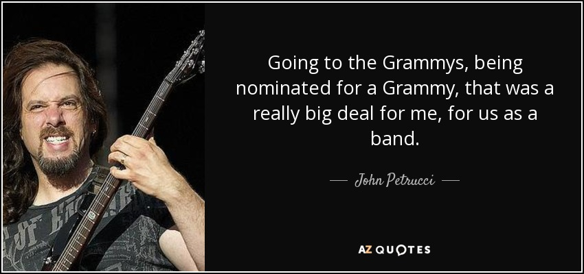 Going to the Grammys, being nominated for a Grammy, that was a really big deal for me, for us as a band. - John Petrucci