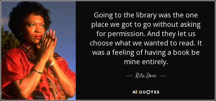Going to the library was the one place we got to go without asking for permission. And they let us choose what we wanted to read. It was a feeling of having a book be mine entirely. - Rita Dove
