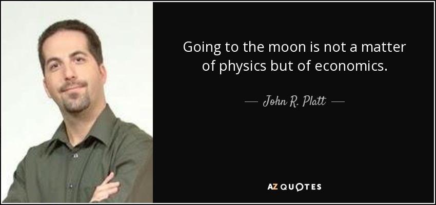 Going to the moon is not a matter of physics but of economics. - John R. Platt