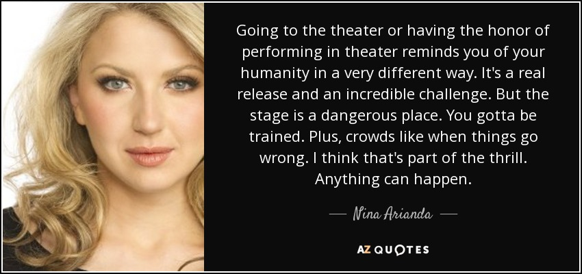 Going to the theater or having the honor of performing in theater reminds you of your humanity in a very different way. It's a real release and an incredible challenge. But the stage is a dangerous place. You gotta be trained. Plus, crowds like when things go wrong. I think that's part of the thrill. Anything can happen. - Nina Arianda
