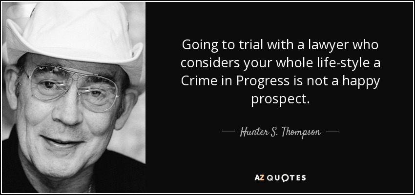 Going to trial with a lawyer who considers your whole life-style a Crime in Progress is not a happy prospect. - Hunter S. Thompson