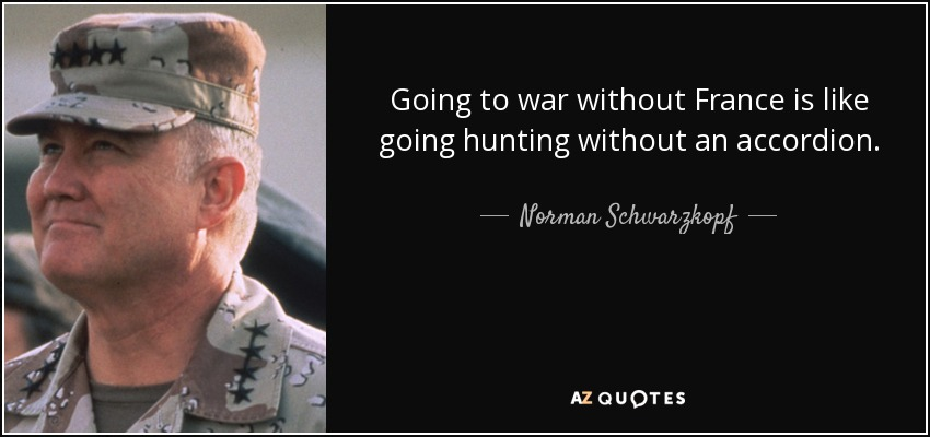 Going to war without France is like going hunting without an accordion. - Norman Schwarzkopf