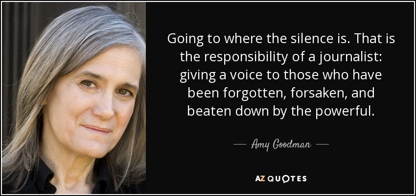 Going to where the silence is. That is the responsibility of a journalist: giving a voice to those who have been forgotten, forsaken, and beaten down by the powerful. - Amy Goodman