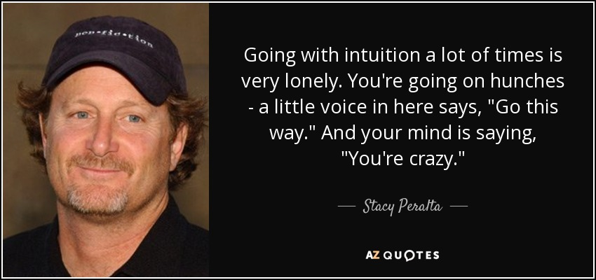 Going with intuition a lot of times is very lonely. You're going on hunches - a little voice in here says,