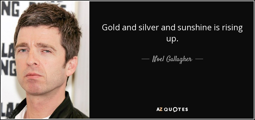 Gold and silver and sunshine is rising up. - Noel Gallagher