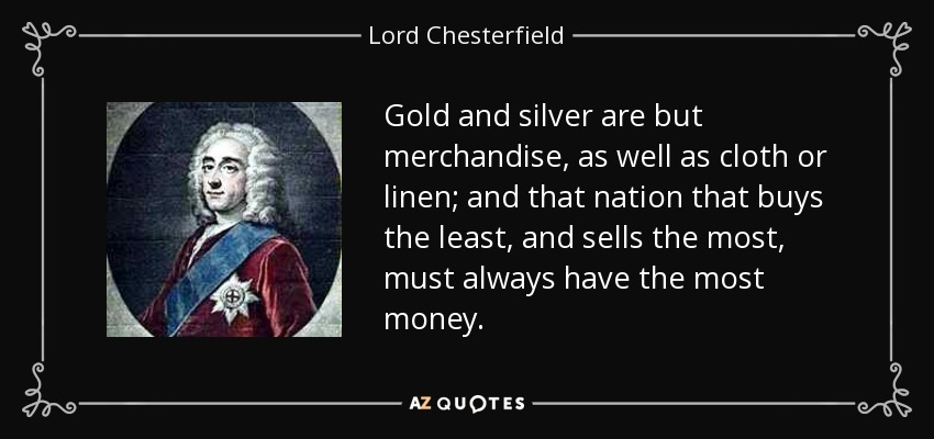 Gold and silver are but merchandise, as well as cloth or linen; and that nation that buys the least, and sells the most, must always have the most money. - Lord Chesterfield