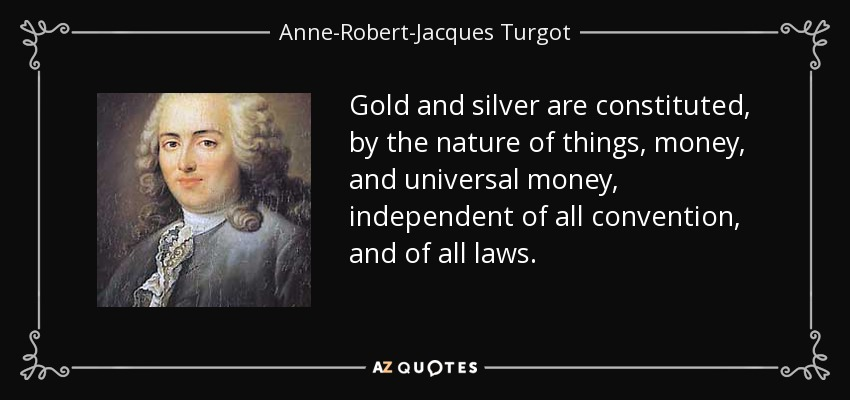 Gold and silver are constituted, by the nature of things, money, and universal money, independent of all convention, and of all laws. - Anne-Robert-Jacques Turgot, Baron de Laune