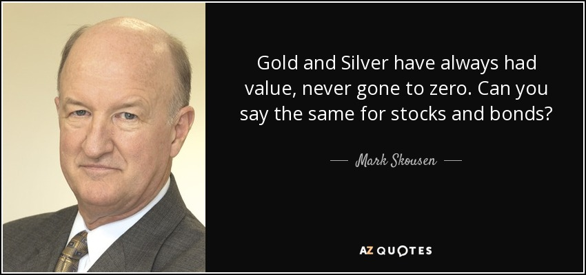 Gold and Silver have always had value, never gone to zero. Can you say the same for stocks and bonds? - Mark Skousen