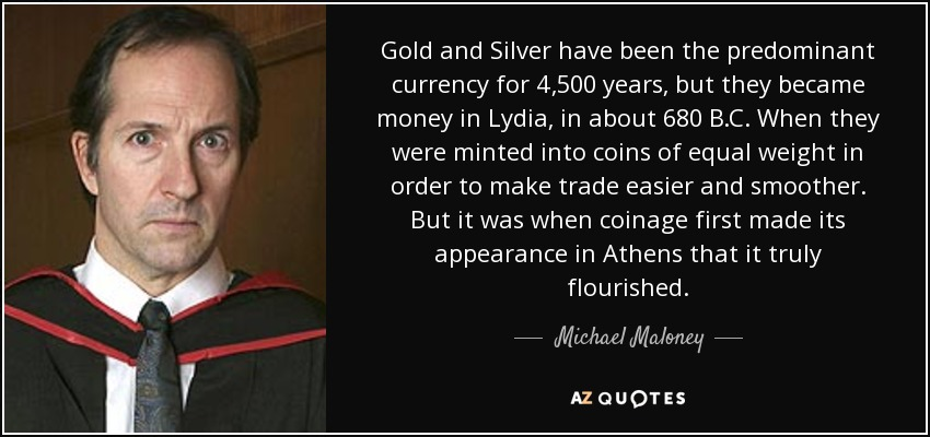 Gold and Silver have been the predominant currency for 4,500 years, but they became money in Lydia, in about 680 B.C. When they were minted into coins of equal weight in order to make trade easier and smoother. But it was when coinage first made its appearance in Athens that it truly flourished. - Michael Maloney