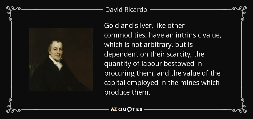 Gold and silver, like other commodities, have an intrinsic value, which is not arbitrary, but is dependent on their scarcity, the quantity of labour bestowed in procuring them, and the value of the capital employed in the mines which produce them. - David Ricardo