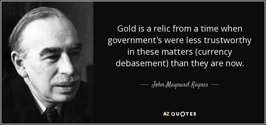 Gold is a relic from a time when government's were less trustworthy in these matters (currency debasement) than they are now. - John Maynard Keynes