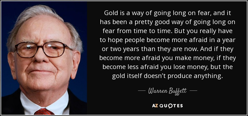 Gold is a way of going long on fear, and it has been a pretty good way of going long on fear from time to time. But you really have to hope people become more afraid in a year or two years than they are now. And if they become more afraid you make money, if they become less afraid you lose money, but the gold itself doesn't produce anything. - Warren Buffett