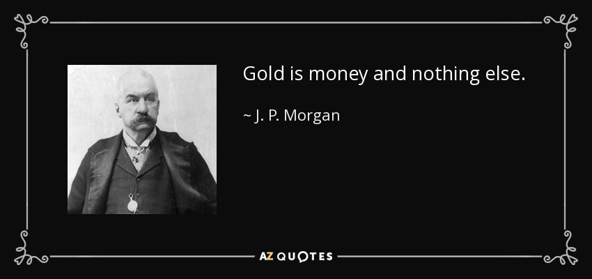 Gold is money and nothing else. - J. P. Morgan