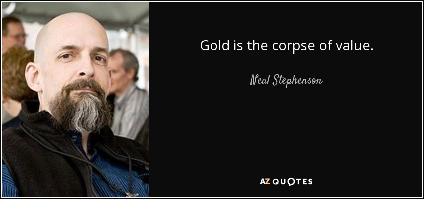 Gold is the corpse of value. - Neal Stephenson