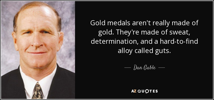 Gold medals aren't really made of gold. They're made of sweat, determination, and a hard-to-find alloy called guts. - Dan Gable