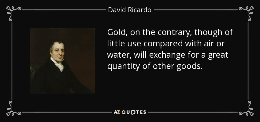Gold, on the contrary, though of little use compared with air or water, will exchange for a great quantity of other goods. - David Ricardo
