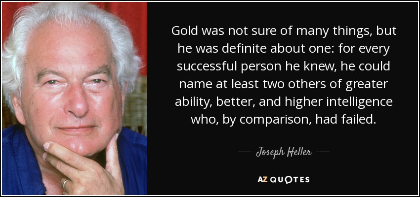 Gold was not sure of many things, but he was definite about one: for every successful person he knew, he could name at least two others of greater ability, better, and higher intelligence who, by comparison, had failed. - Joseph Heller