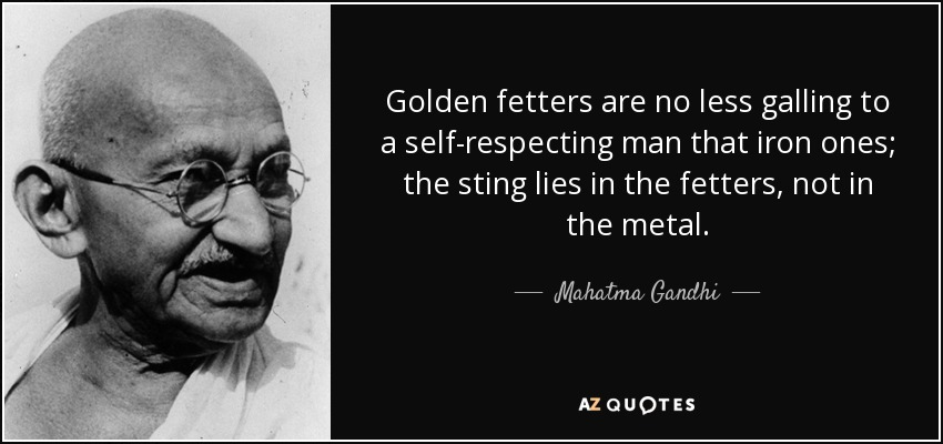 Golden fetters are no less galling to a self-respecting man that iron ones; the sting lies in the fetters, not in the metal. - Mahatma Gandhi