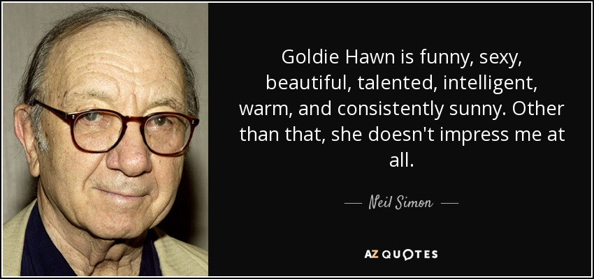 Goldie Hawn is funny, sexy, beautiful, talented, intelligent, warm, and consistently sunny. Other than that, she doesn't impress me at all. - Neil Simon